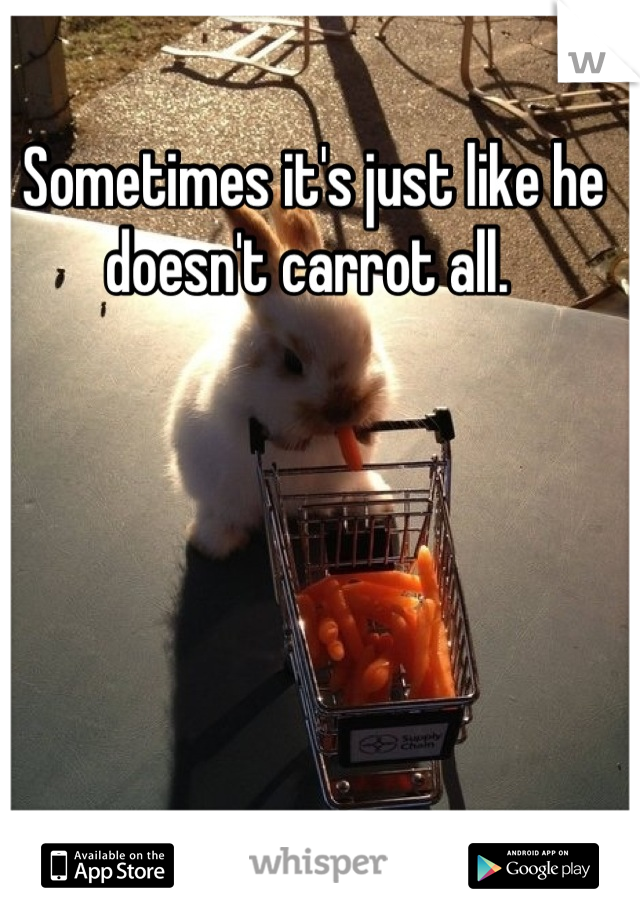 Sometimes it's just like he doesn't carrot all.