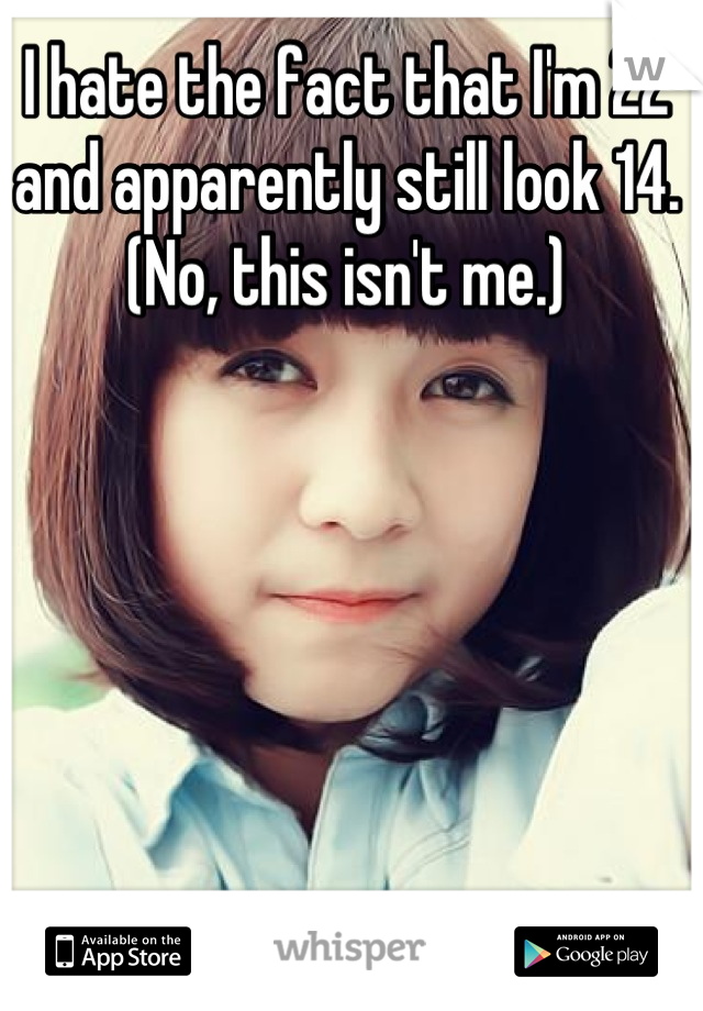 I hate the fact that I'm 22 and apparently still look 14. (No, this isn't me.)