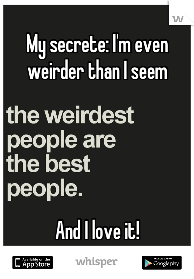 My secrete: I'm even weirder than I seem       And I love it!