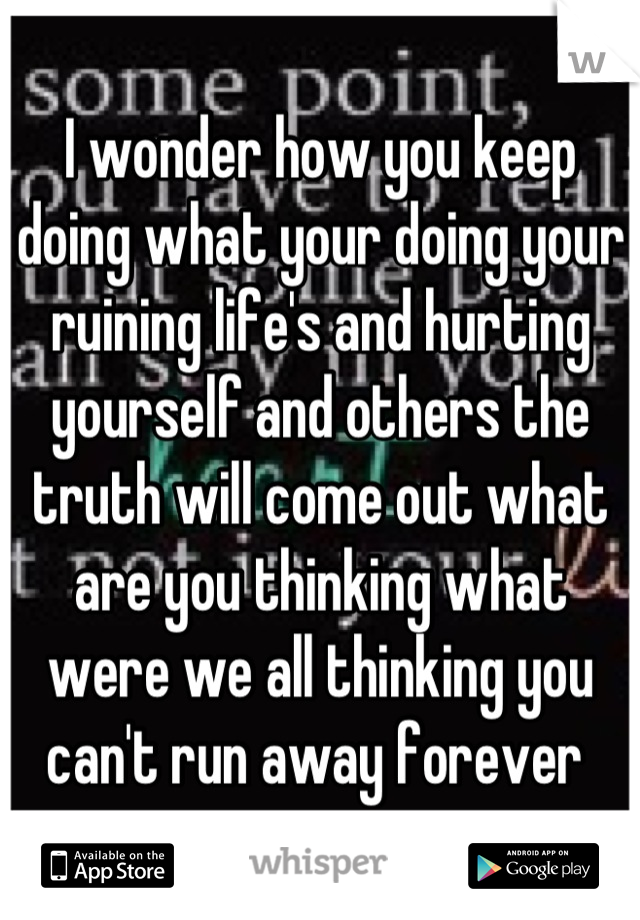 I wonder how you keep doing what your doing your ruining life's and hurting yourself and others the truth will come out what are you thinking what were we all thinking you can't run away forever