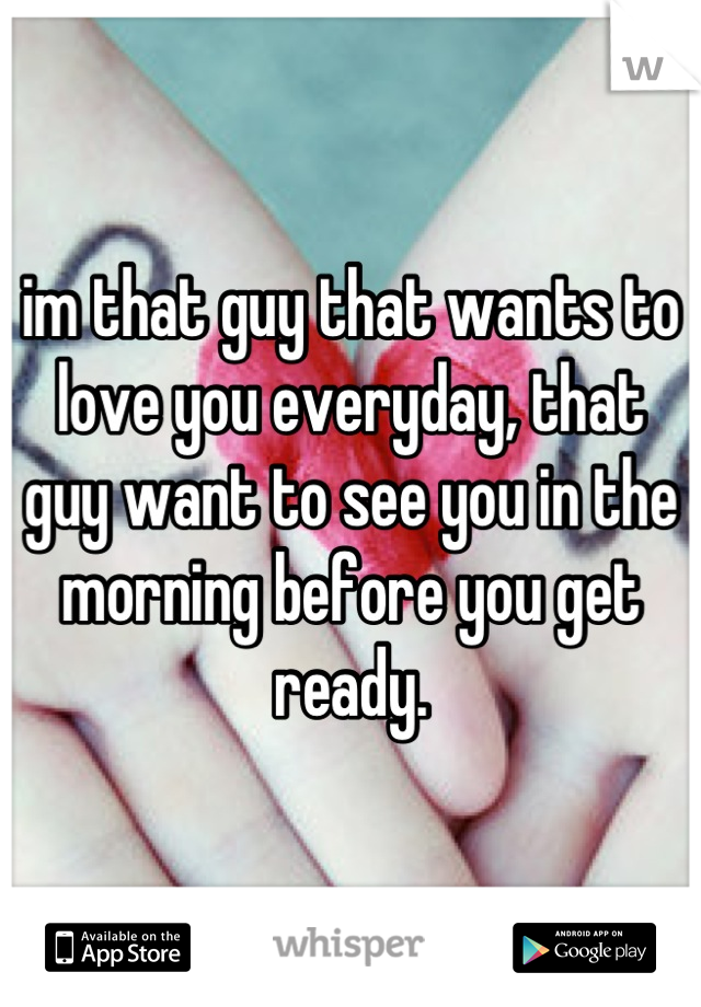 im that guy that wants to love you everyday, that guy want to see you in the morning before you get ready.