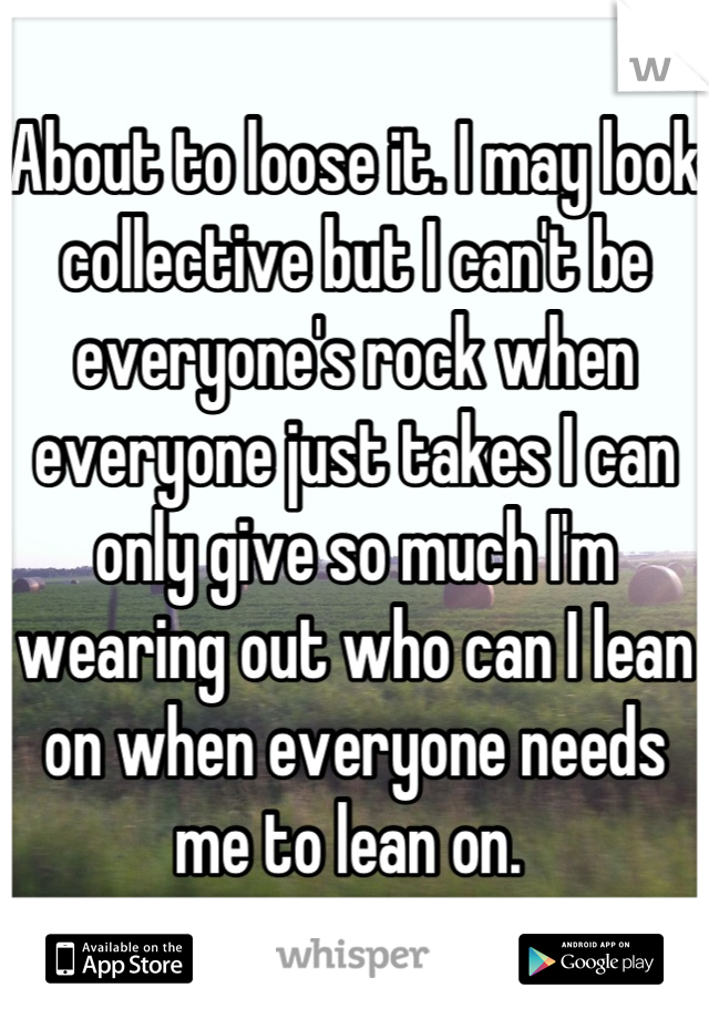 About to loose it. I may look collective but I can't be everyone's rock when everyone just takes I can only give so much I'm wearing out who can I lean on when everyone needs me to lean on.