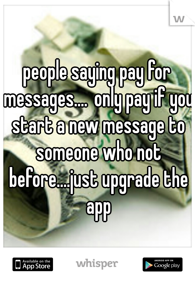 people saying pay for messages.... only pay if you start a new message to someone who not before....just upgrade the app