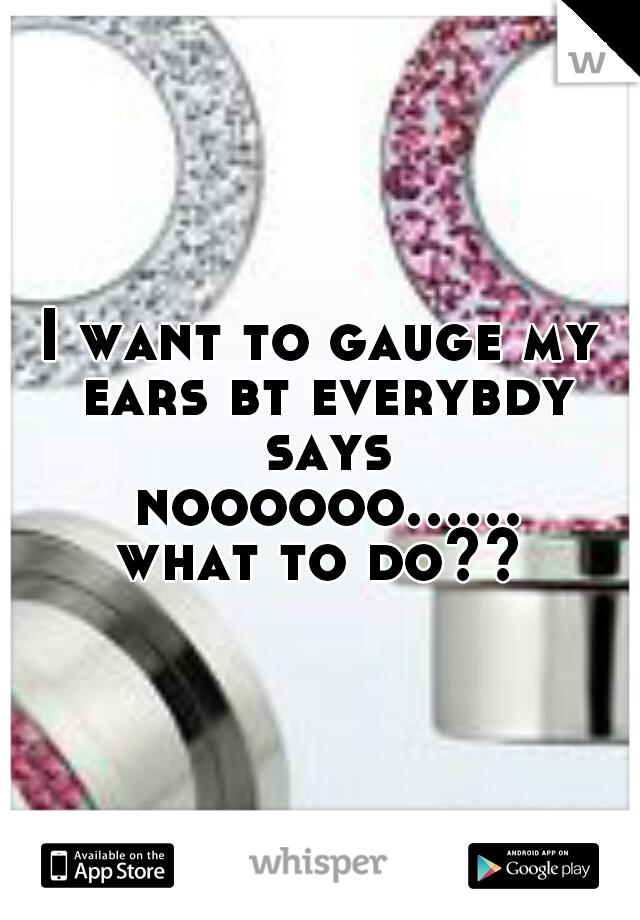 I want to gauge my ears bt everybdy says noooooo...... what to do??