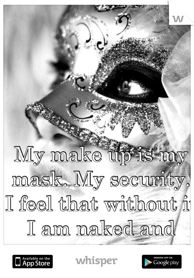 My make up is my mask. My security. I feel that without it I am naked and ugly.