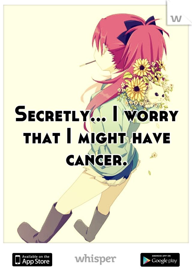 Secretly... I worry that I might have cancer.