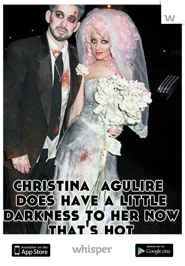 christina  agulire does have a little darkness to her now that's hot