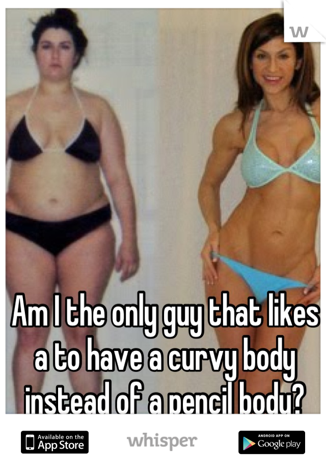 Am I the only guy that likes a to have a curvy body instead of a pencil body?