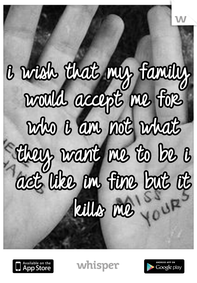 i wish that my family would accept me for who i am not what they want me to be i act like im fine but it kills me