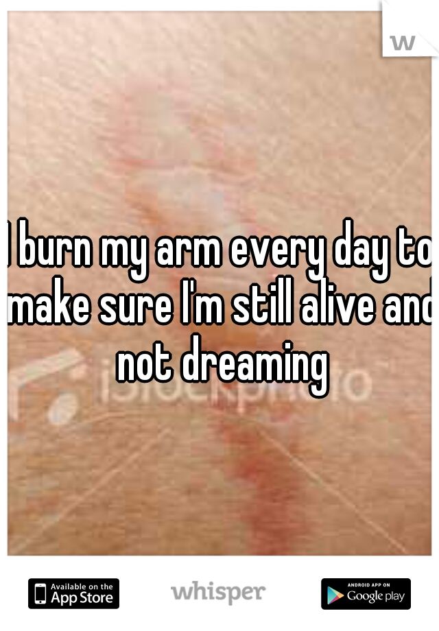 I burn my arm every day to make sure I'm still alive and not dreaming