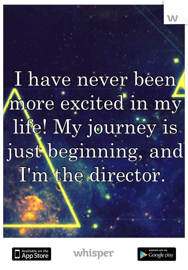 I have never been more excited in my life! My journey is just beginning, and I'm the director.