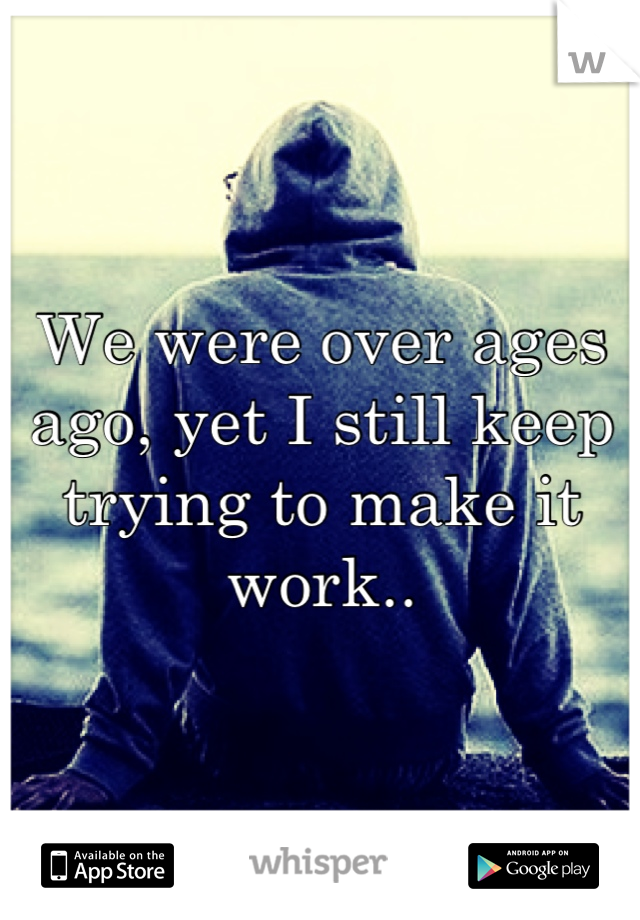 We were over ages ago, yet I still keep trying to make it work..