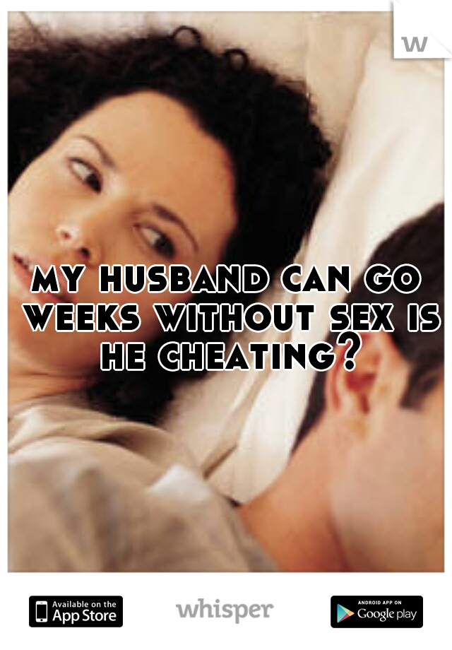 my husband can go weeks without sex is he cheating?