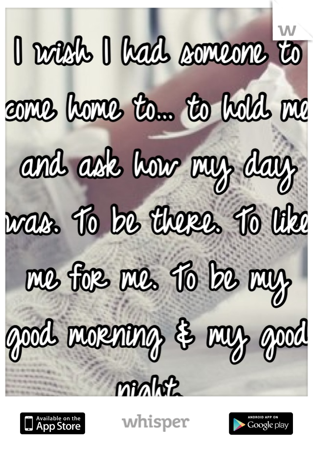 I wish I had someone to come home to… to hold me and ask how my day was. To be there. To like me for me. To be my good morning & my good night.