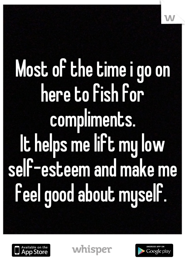 Most of the time i go on here to fish for compliments.  It helps me lift my low self-esteem and make me feel good about myself.