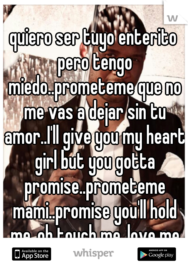 quiero ser tuyo enterito pero tengo miedo..prometeme que no me vas a dejar sin tu amor..I'll give you my heart girl but you gotta promise..prometeme mami..promise you'll hold me..oh touch me..love me