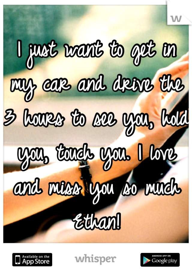 I just want to get in my car and drive the 3 hours to see you, hold you, touch you. I love and miss you so much Ethan!