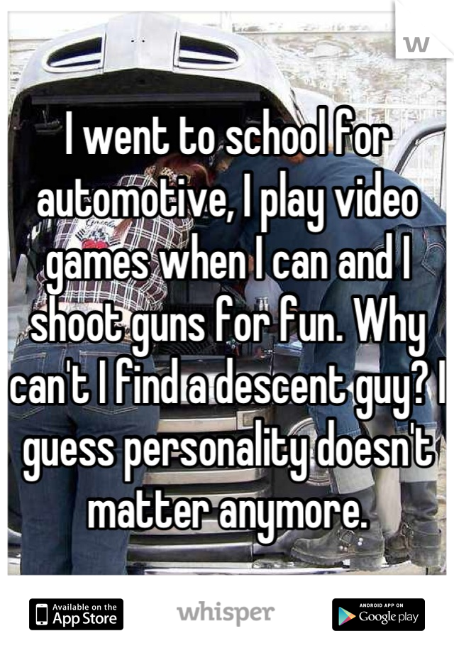 I went to school for automotive, I play video games when I can and I shoot guns for fun. Why can't I find a descent guy? I guess personality doesn't matter anymore.