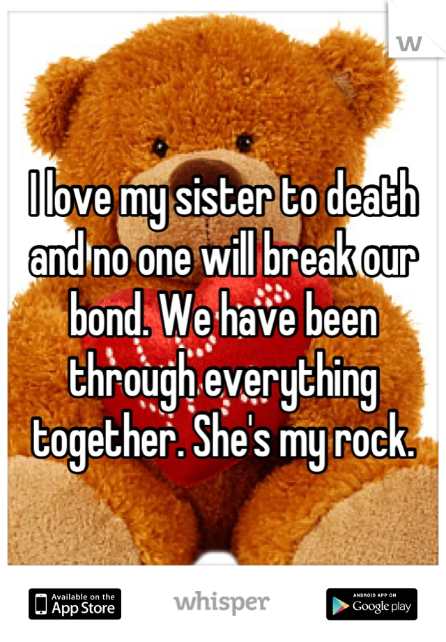 I love my sister to death and no one will break our bond. We have been through everything together. She's my rock.