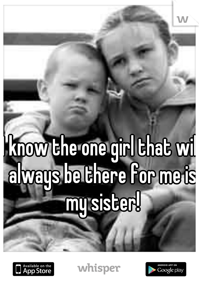 I know the one girl that will always be there for me is my sister!