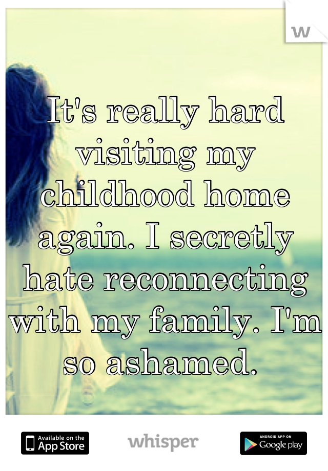It's really hard visiting my childhood home again. I secretly hate reconnecting with my family. I'm so ashamed.