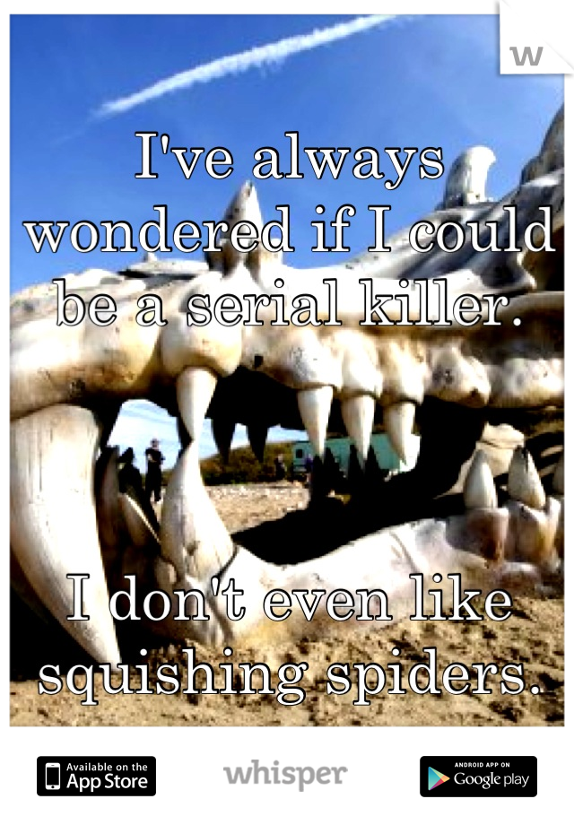 I've always wondered if I could be a serial killer.     I don't even like squishing spiders.