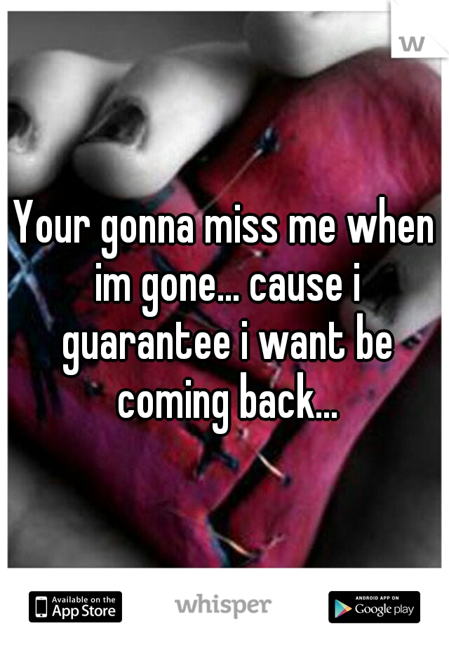 Your gonna miss me when im gone... cause i guarantee i want be coming back...