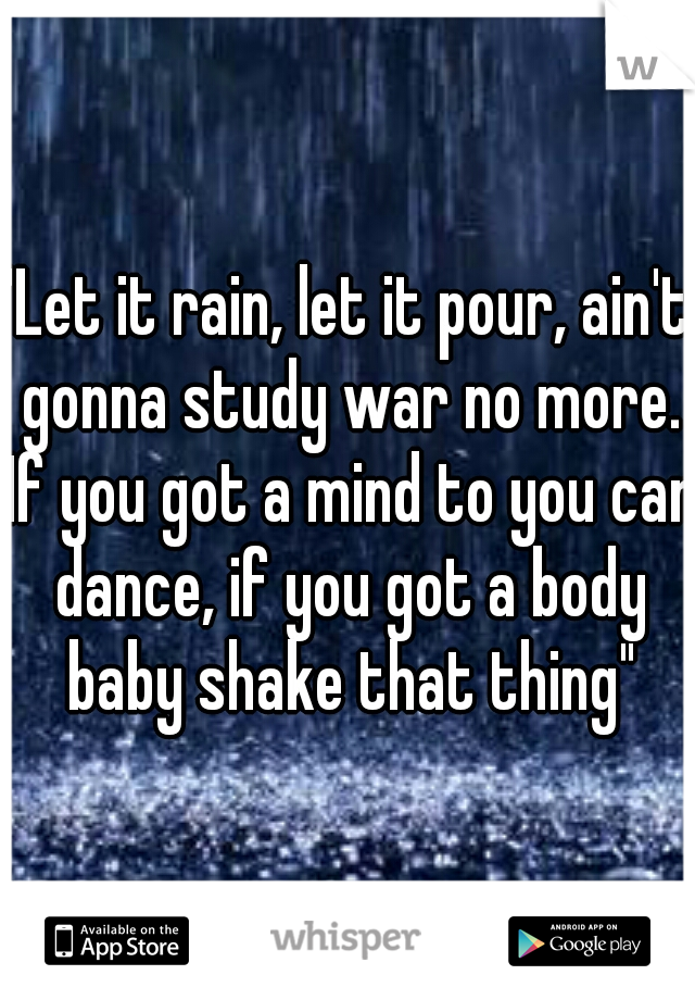 """""""Let it rain, let it pour, ain't gonna study war no more. If you got a mind to you can dance, if you got a body baby shake that thing"""""""
