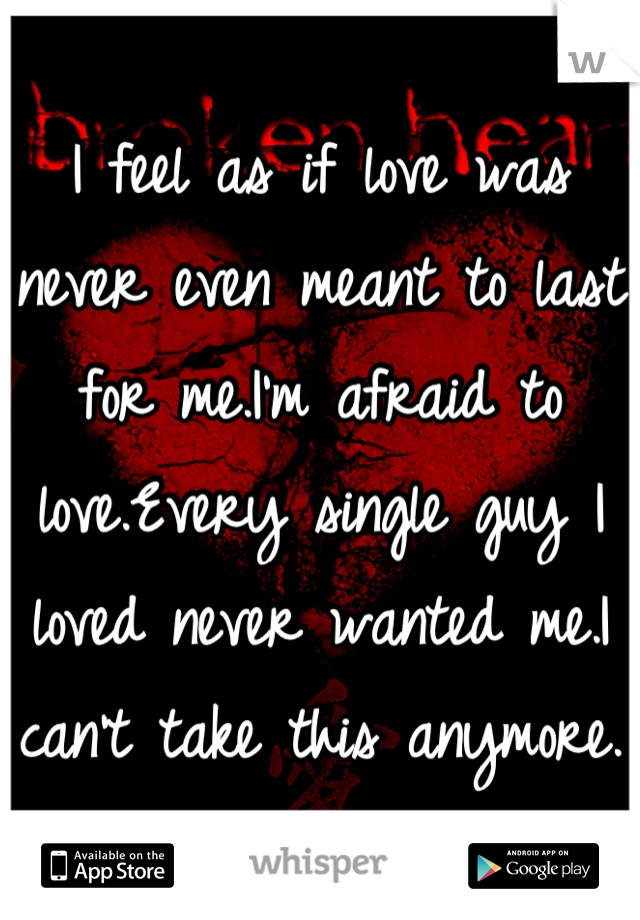 I feel as if love was never even meant to last for me.I'm afraid to love.Every single guy I loved never wanted me.I can't take this anymore.