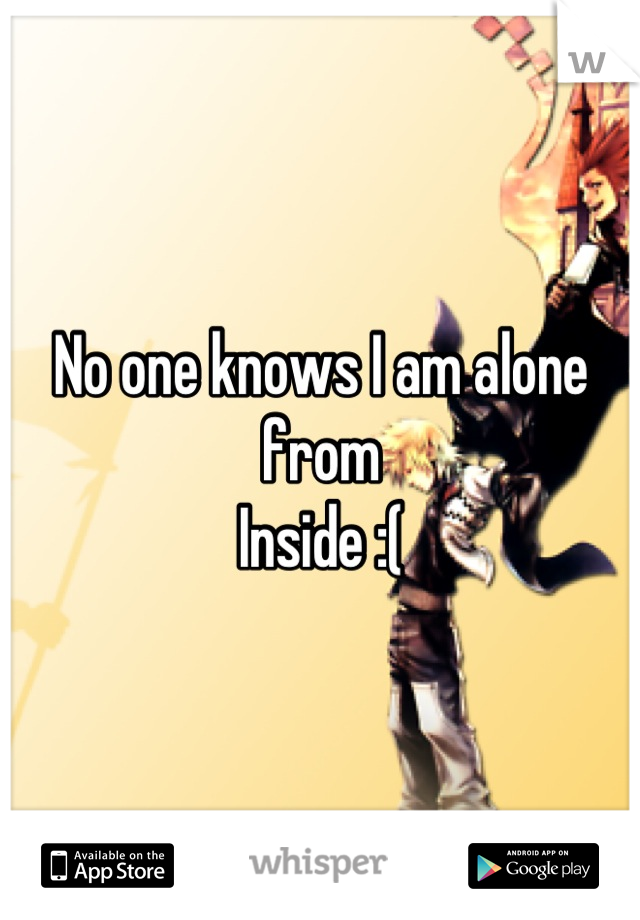 No one knows I am alone from Inside :(