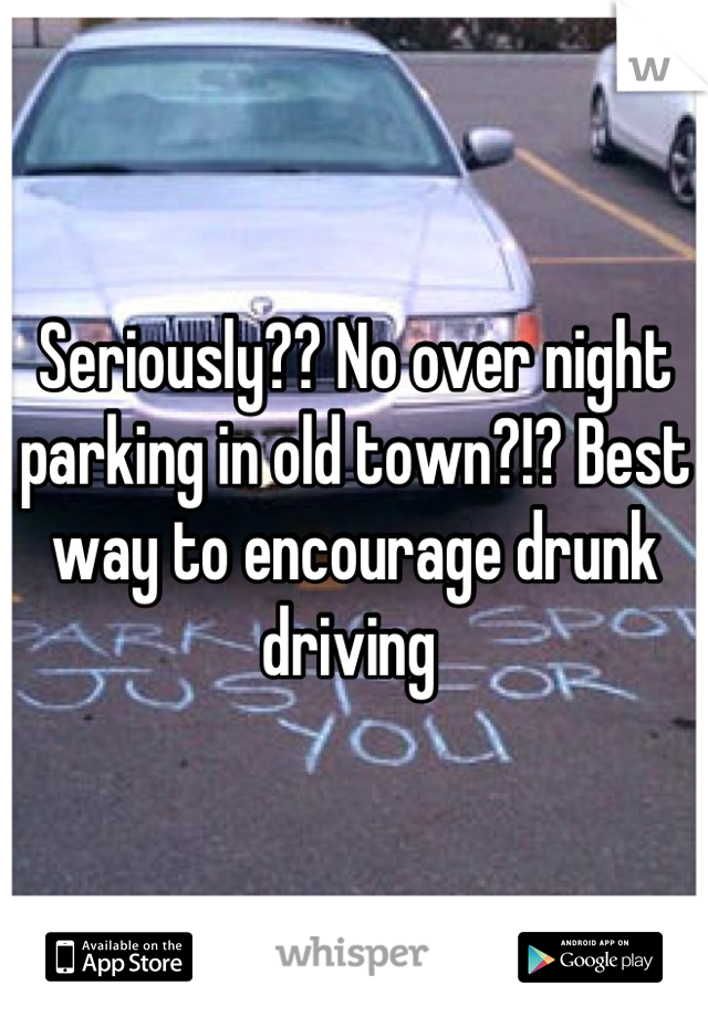 Seriously?? No over night parking in old town?!? Best way to encourage drunk driving