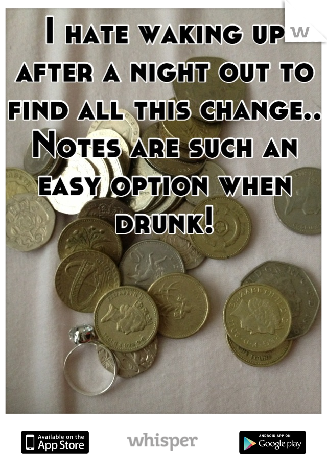 I hate waking up after a night out to find all this change.. Notes are such an easy option when drunk!