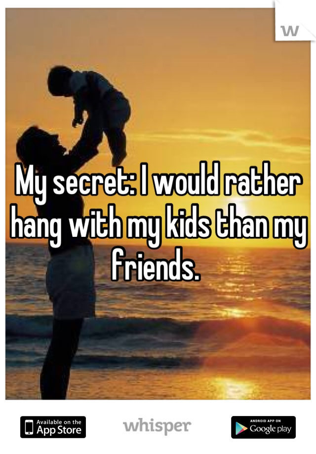 My secret: I would rather hang with my kids than my friends.