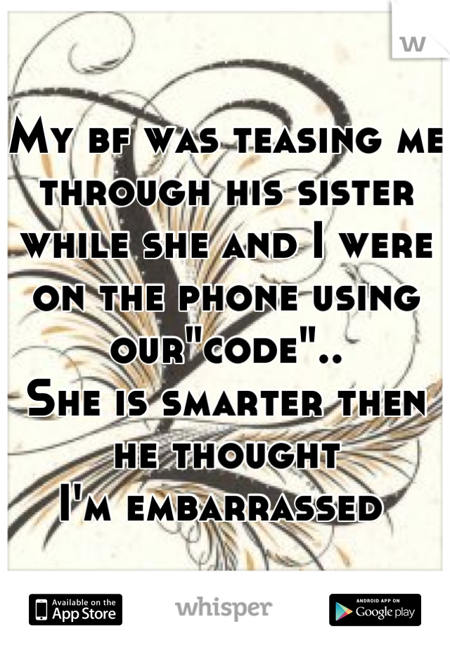 """My bf was teasing me through his sister while she and I were on the phone using our""""code""""..  She is smarter then he thought  I'm embarrassed"""