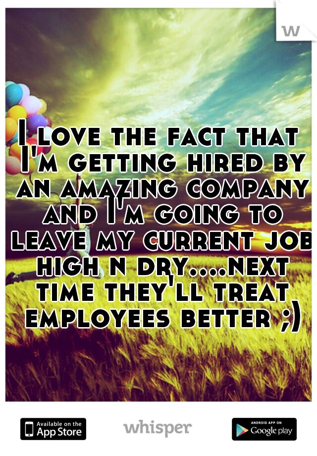 I love the fact that I'm getting hired by an amazing company and I'm going to leave my current job high n dry....next time they'll treat employees better ;)
