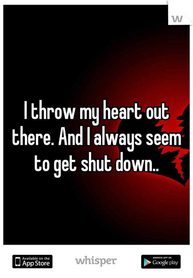 I throw my heart out there. And I always seem to get shut down..