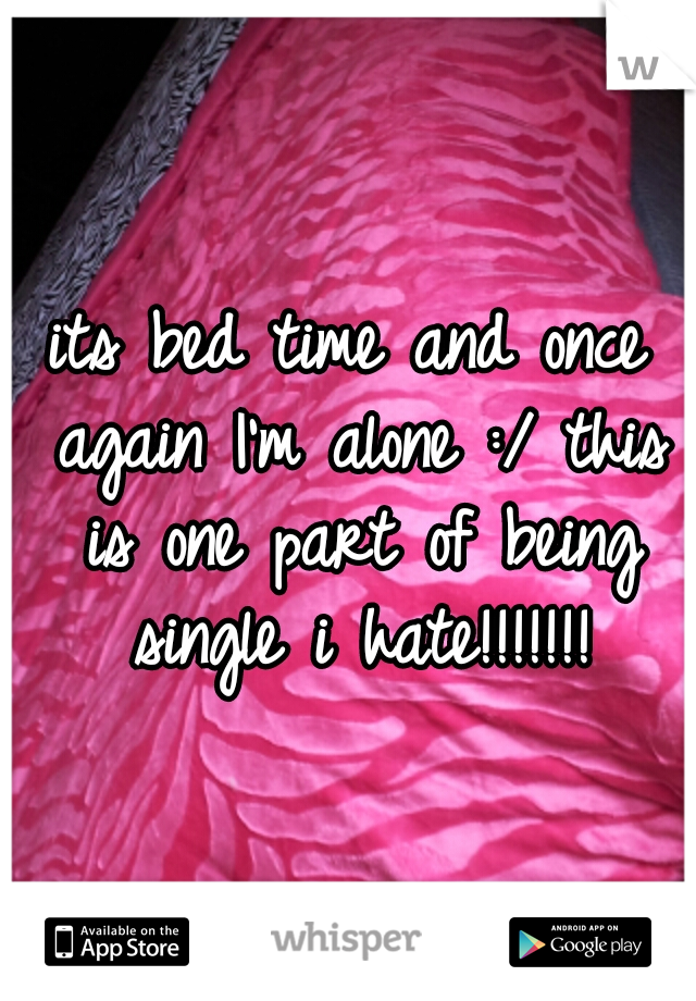 its bed time and once again I'm alone :/ this is one part of being single i hate!!!!!!!