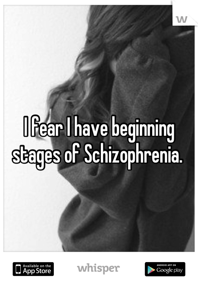 I fear I have beginning stages of Schizophrenia.