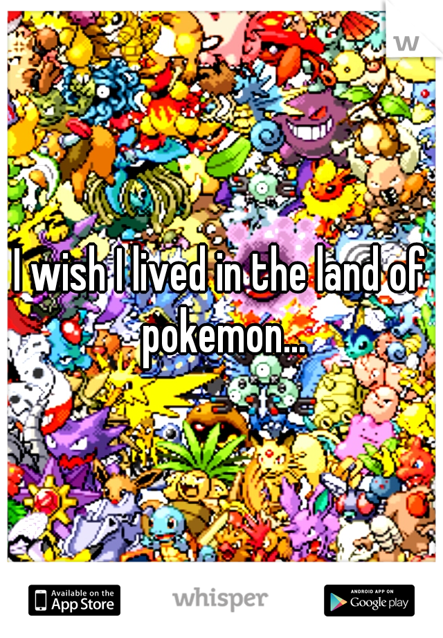 I wish I lived in the land of pokemon...