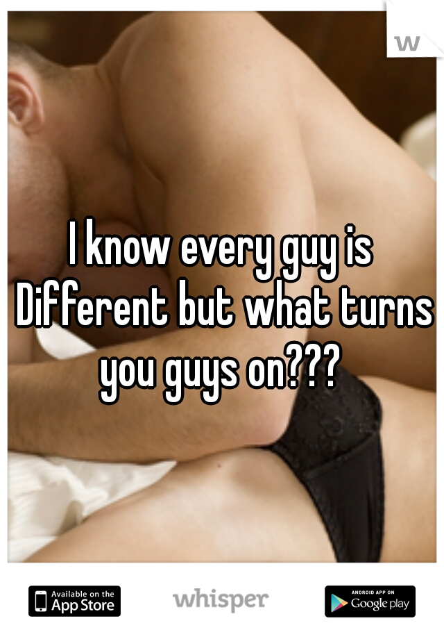 I know every guy is Different but what turns you guys on???