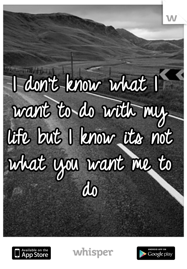 I don't know what I want to do with my life but I know its not what you want me to do
