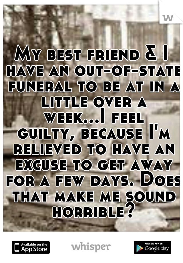 My best friend & I have an out-of-state funeral to be at in a little over a week...I feel guilty, because I'm relieved to have an excuse to get away for a few days. Does that make me sound horrible?
