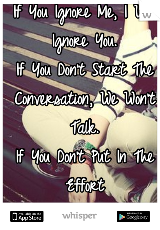 If You Ignore Me, I Will Ignore You. If You Don't Start The Conversation, We Won't Talk. If You Don't Put In The Effort Why Should I?