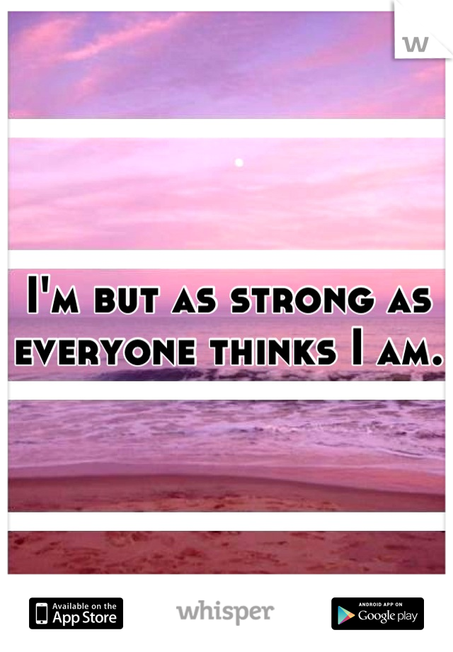 I'm but as strong as everyone thinks I am.