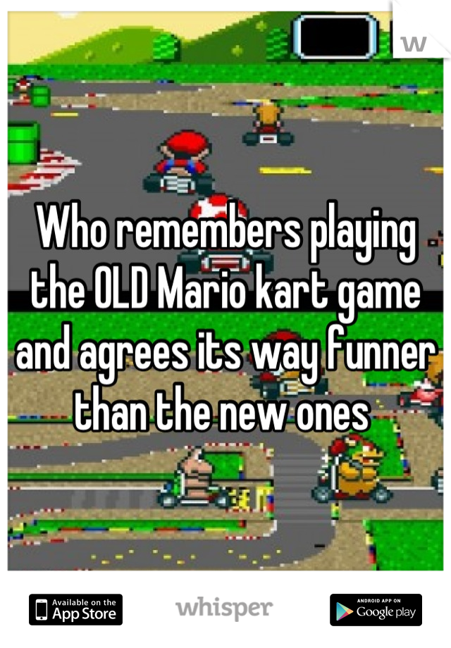 Who remembers playing the OLD Mario kart game and agrees its way funner than the new ones