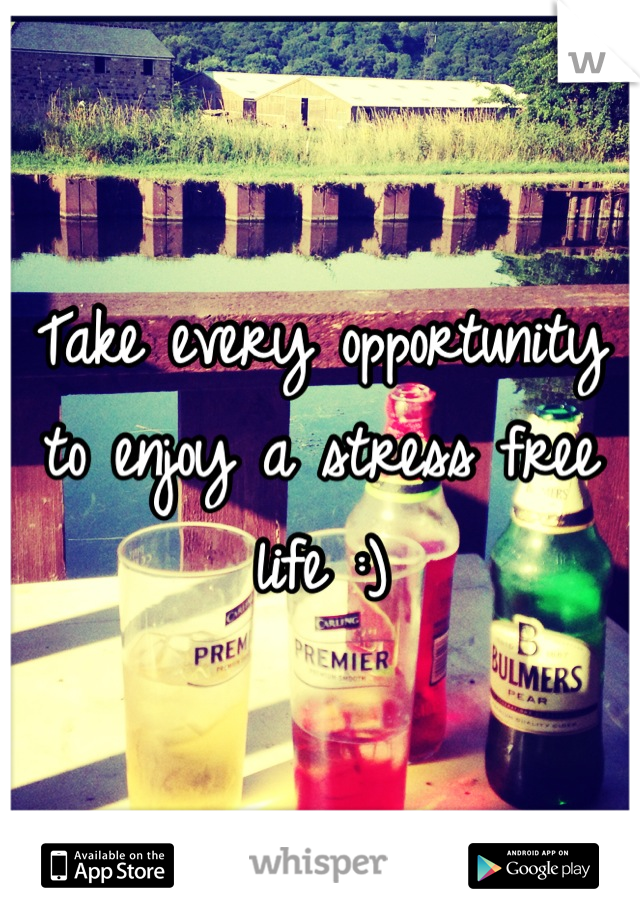 Take every opportunity to enjoy a stress free life :)