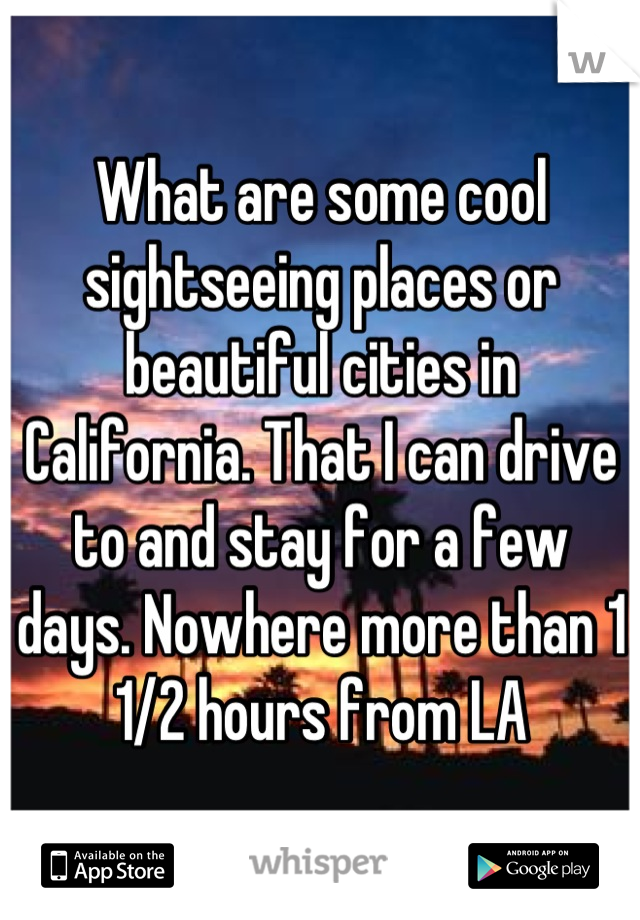 What are some cool sightseeing places or beautiful cities in California. That I can drive to and stay for a few days. Nowhere more than 1 1/2 hours from LA