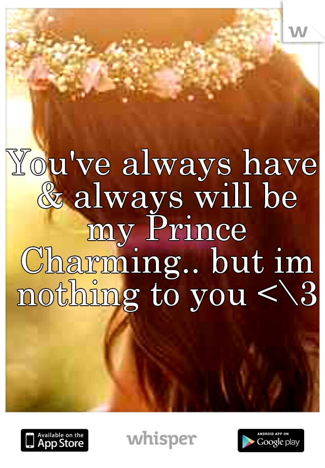 You've always have & always will be my Prince Charming.. but im nothing to you <\3