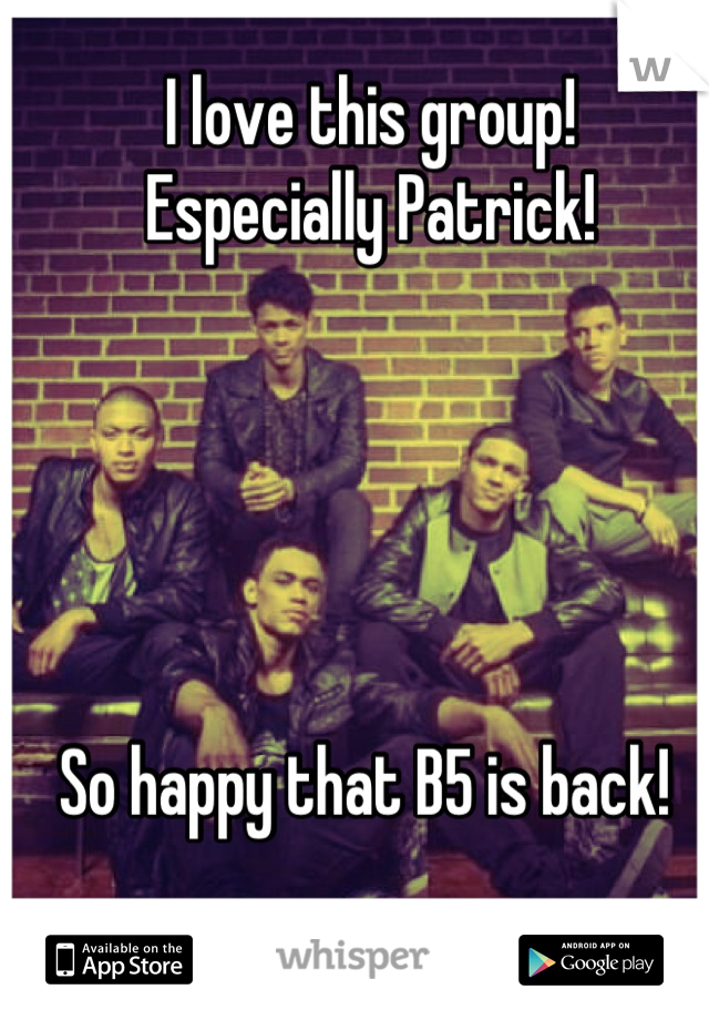 I love this group!  Especially Patrick!       So happy that B5 is back!