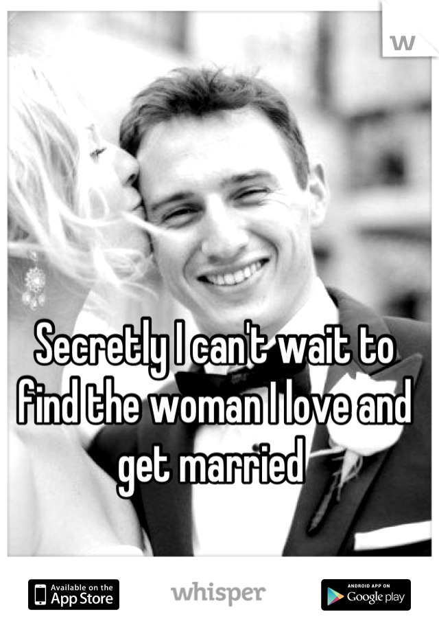 Secretly I can't wait to find the woman I love and get married